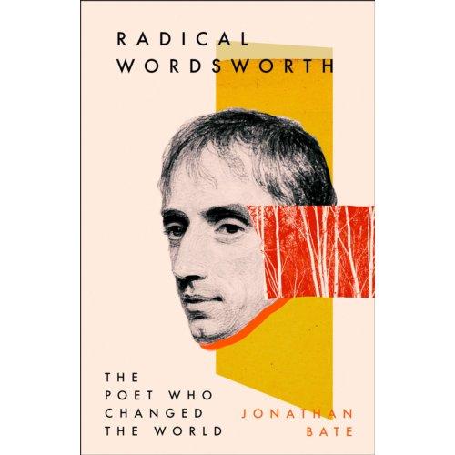 Radical Wordsworth The Poet Who Changed The World - Jonathan Bate